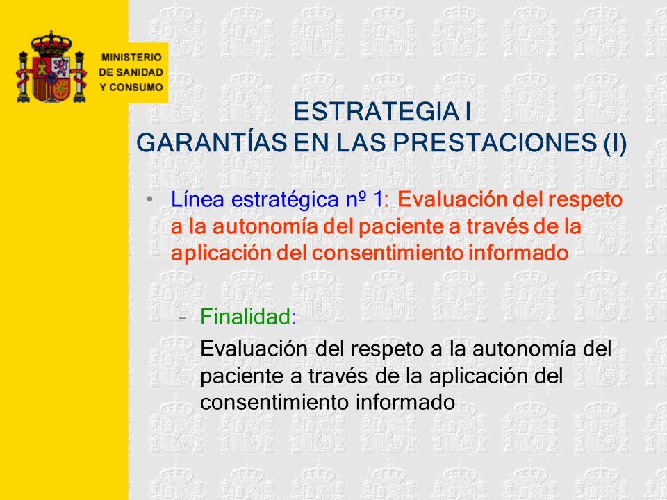 ESTRATEGIA I GARANTÍAS EN LAS PRESTACIONES (I) Línea estratégica nº 1: Evaluación del respeto a la autonomía del paciente a través de la aplicación de