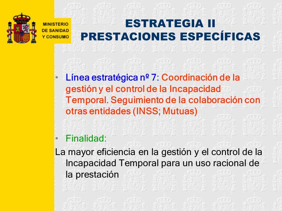 ESTRATEGIA II PRESTACIONES ESPECÍFICAS Línea estratégica nº 7: Coordinación de la gestión y el control de la Incapacidad Temporal. Seguimiento de la c