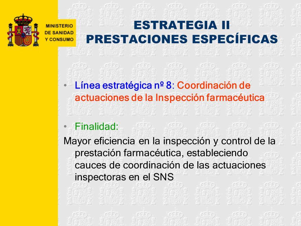 ESTRATEGIA II PRESTACIONES ESPECÍFICAS Línea estratégica nº 8: Coordinación de actuaciones de la Inspección farmacéutica Finalidad: Mayor eficiencia e