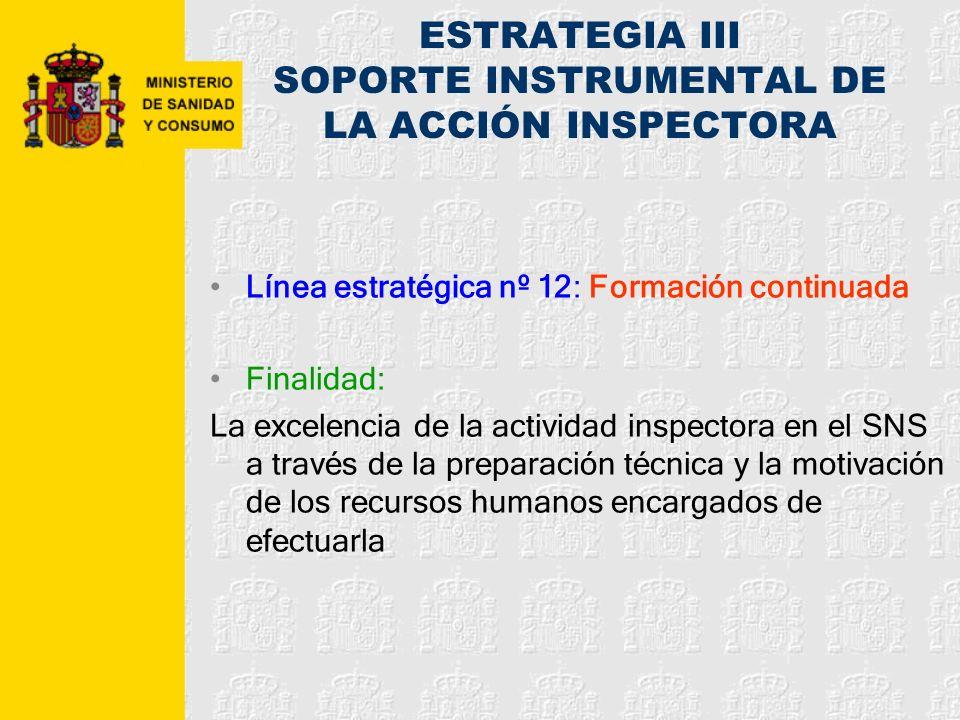 ESTRATEGIA III SOPORTE INSTRUMENTAL DE LA ACCIÓN INSPECTORA Línea estratégica nº 12: Formación continuada Finalidad: La excelencia de la actividad ins