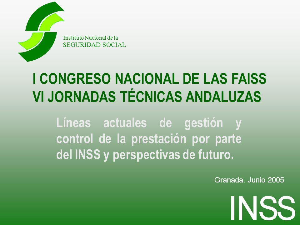 I CONGRESO NACIONAL DE LAS FAISS VI JORNADAS TÉCNICAS ANDALUZAS Líneas actuales de gestión y control de la prestación por parte del INSS y perspectivas de futuro.