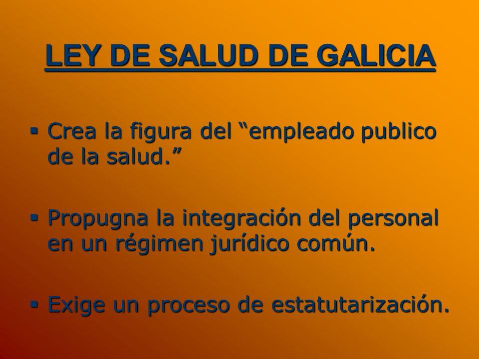 LEY DE SALUD DE GALICIA Crea la figura del empleado publico de la salud. Crea la figura del empleado publico de la salud. Propugna la integración del