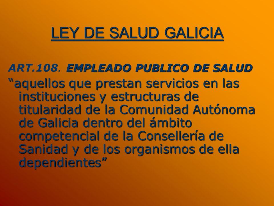 LEY DE SALUD GALICIA EMPLEADO PUBLICO DE SALUD ART.108. EMPLEADO PUBLICO DE SALUD aquellos que prestan servicios en las instituciones y estructuras de