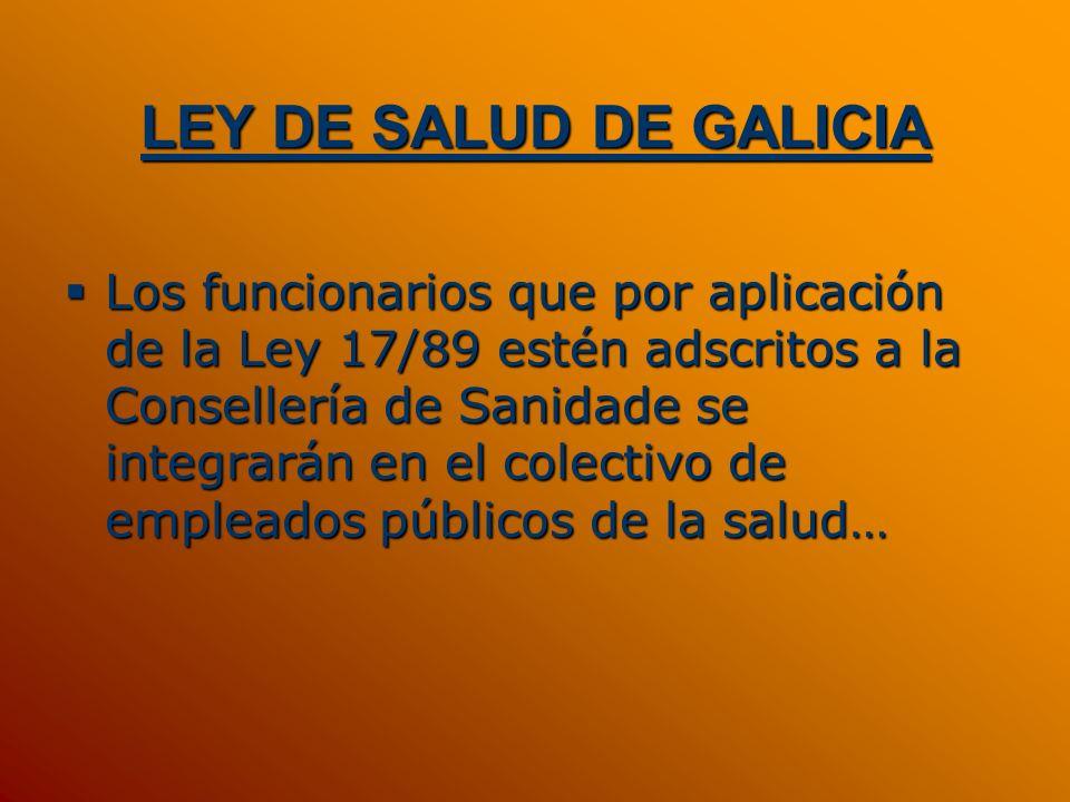 LEY DE SALUD DE GALICIA Los funcionarios que por aplicación de la Ley 17/89 estén adscritos a la Consellería de Sanidade se integrarán en el colectivo