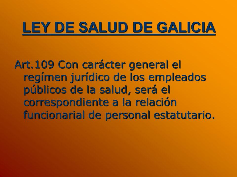 LEY DE SALUD DE GALICIA Art.109 Con carácter general el regímen jurídico de los empleados públicos de la salud, será el correspondiente a la relación