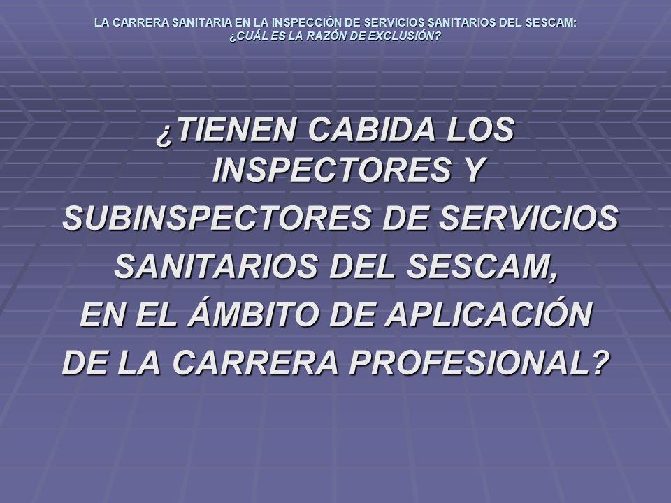 LA CARRERA SANITARIA EN LA INSPECCIÓN DE SERVICIOS SANITARIOS DEL SESCAM: ¿CUÁL ES LA RAZÓN DE EXCLUSIÓN? ¿ TIENEN CABIDA LOS INSPECTORES Y SUBINSPECT