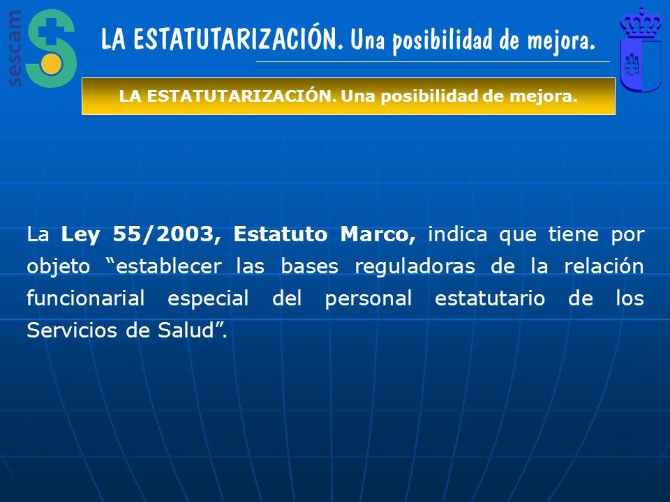 LA ESTATUTARIZACIÓN. Una posibilidad de mejora. La Ley 55/2003, Estatuto Marco, indica que tiene por objeto establecer las bases reguladoras de la rel
