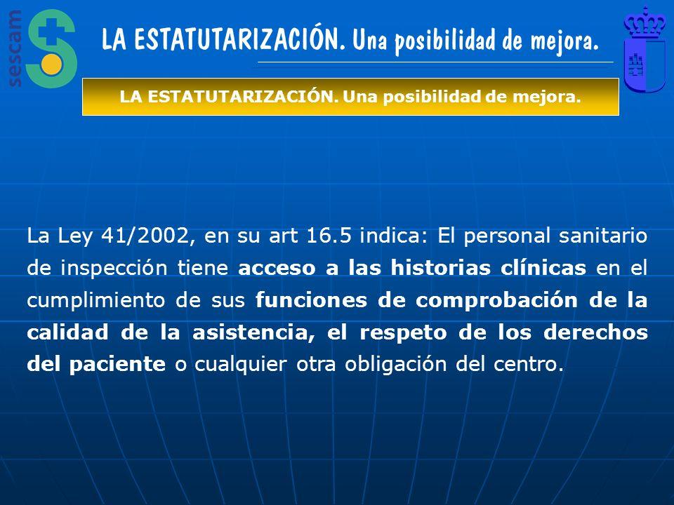 LA ESTATUTARIZACIÓN. Una posibilidad de mejora. La Ley 41/2002, en su art 16.5 indica: El personal sanitario de inspección tiene acceso a las historia