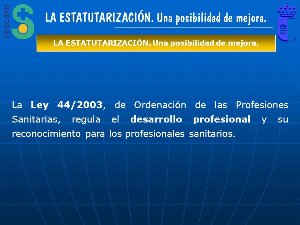 LA ESTATUTARIZACIÓN. Una posibilidad de mejora. La Ley 44/2003, de Ordenación de las Profesiones Sanitarias, regula el desarrollo profesional y su rec