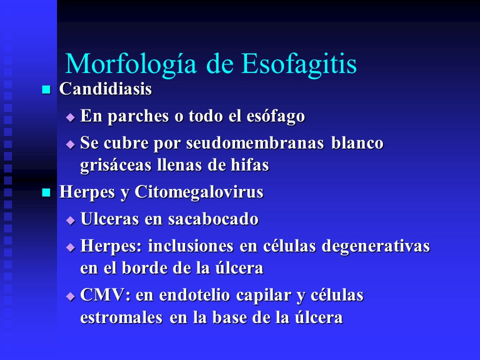 Morfología de Esofagitis Candidiasis Candidiasis En parches o todo el esófago En parches o todo el esófago Se cubre por seudomembranas blanco grisácea