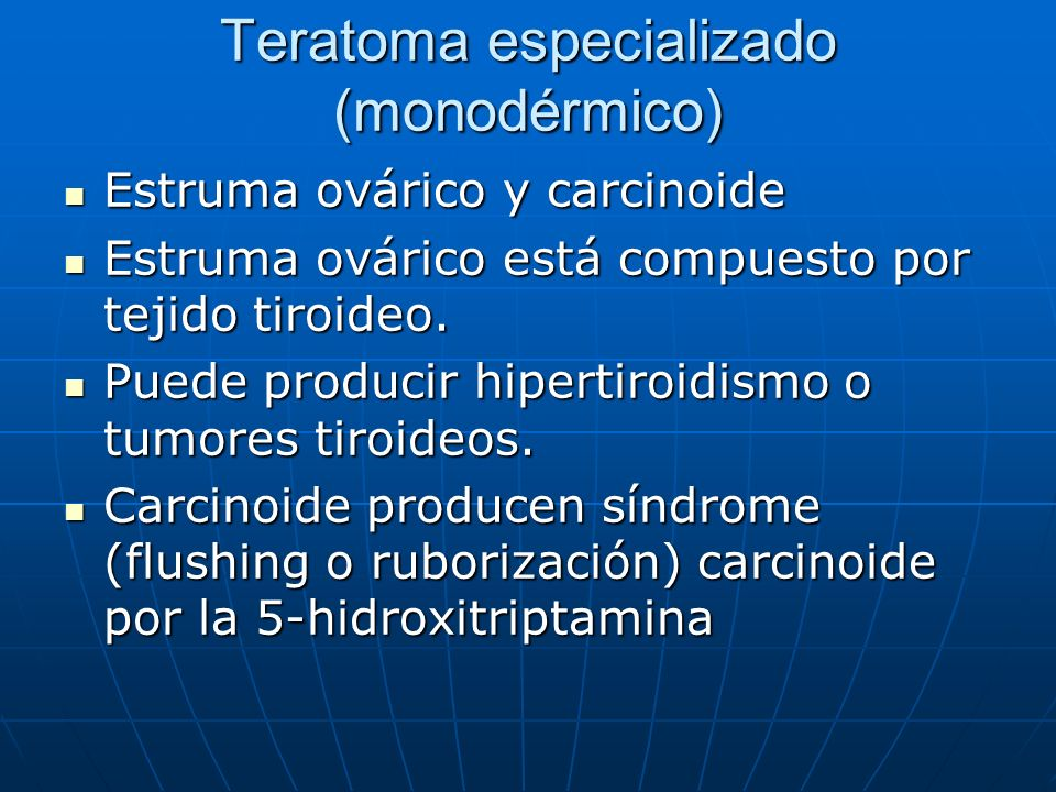 Teratoma especializado (monodérmico) Estruma ovárico y carcinoide Estruma ovárico y carcinoide Estruma ovárico está compuesto por tejido tiroideo. Est