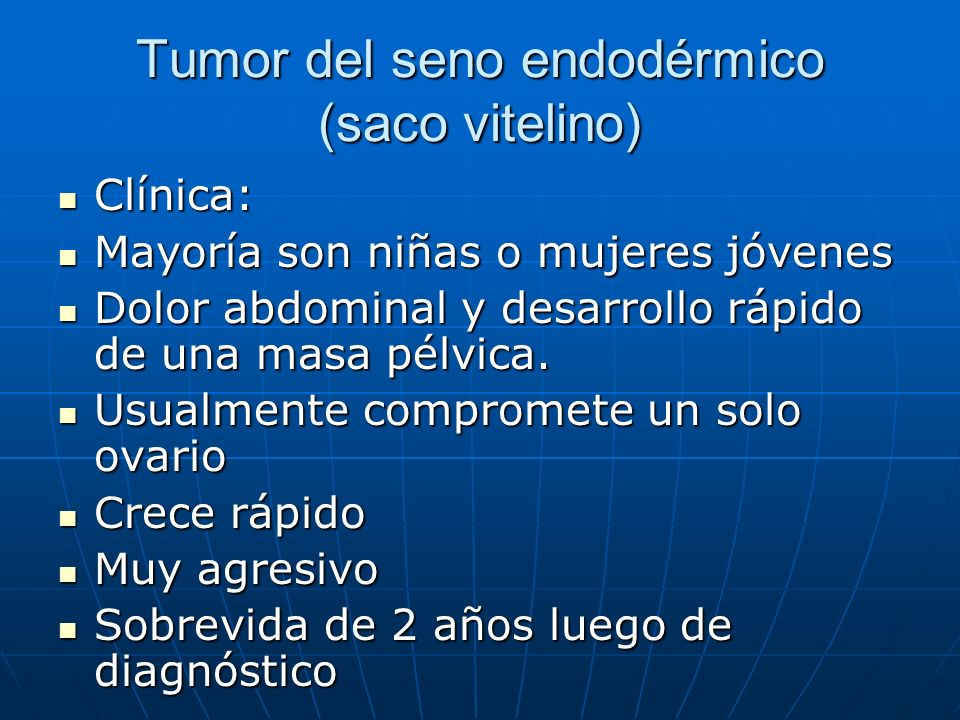 Tumor del seno endodérmico (saco vitelino) Clínica: Clínica: Mayoría son niñas o mujeres jóvenes Mayoría son niñas o mujeres jóvenes Dolor abdominal y
