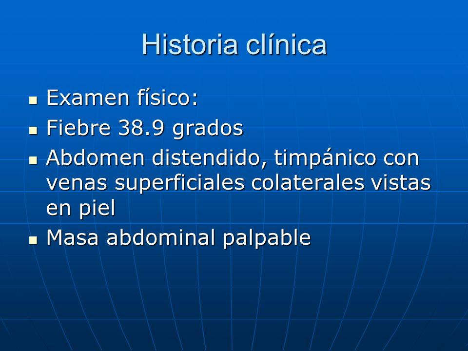 Historia clínica Examen físico: Examen físico: Fiebre 38.9 grados Fiebre 38.9 grados Abdomen distendido, timpánico con venas superficiales colaterales