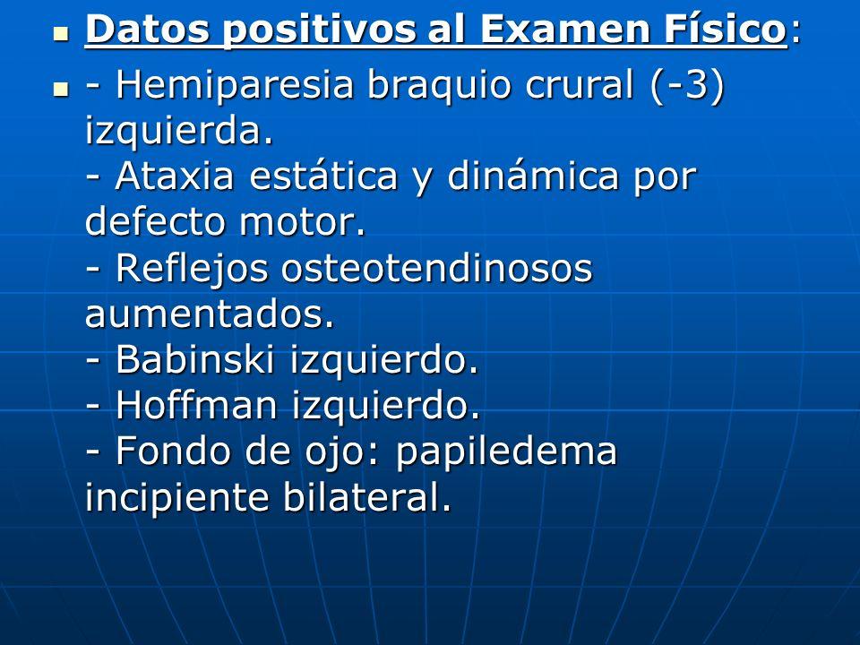 Datos positivos al Examen Físico: Datos positivos al Examen Físico: - Hemiparesia braquio crural (-3) izquierda. - Ataxia estática y dinámica por defe