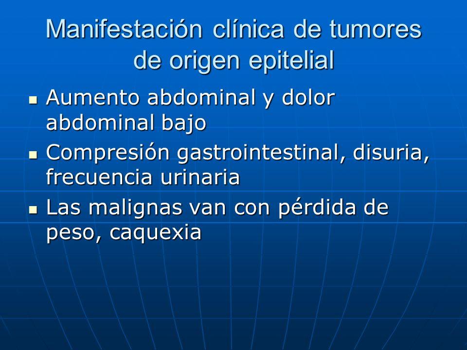 Manifestación clínica de tumores de origen epitelial Aumento abdominal y dolor abdominal bajo Aumento abdominal y dolor abdominal bajo Compresión gast