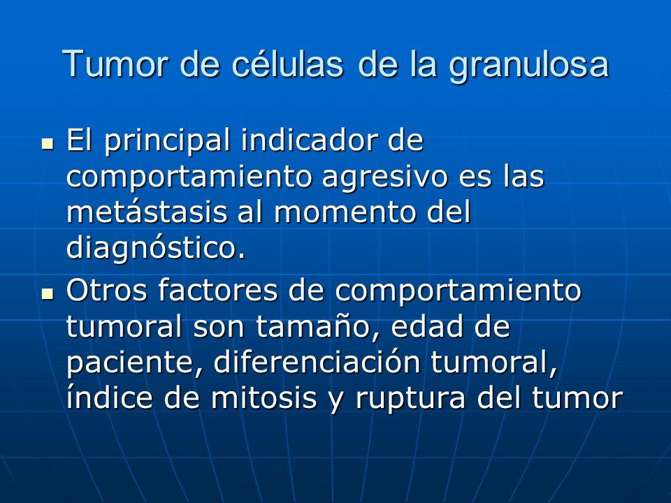 Tumor de células de la granulosa El principal indicador de comportamiento agresivo es las metástasis al momento del diagnóstico. El principal indicado