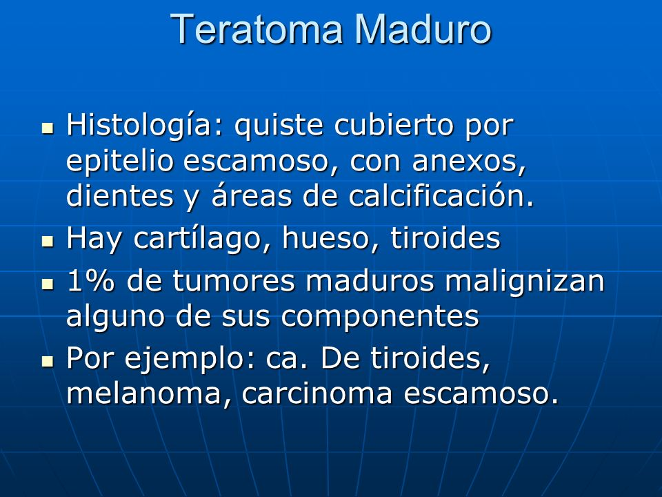 Teratoma Maduro Histología: quiste cubierto por epitelio escamoso, con anexos, dientes y áreas de calcificación. Histología: quiste cubierto por epite