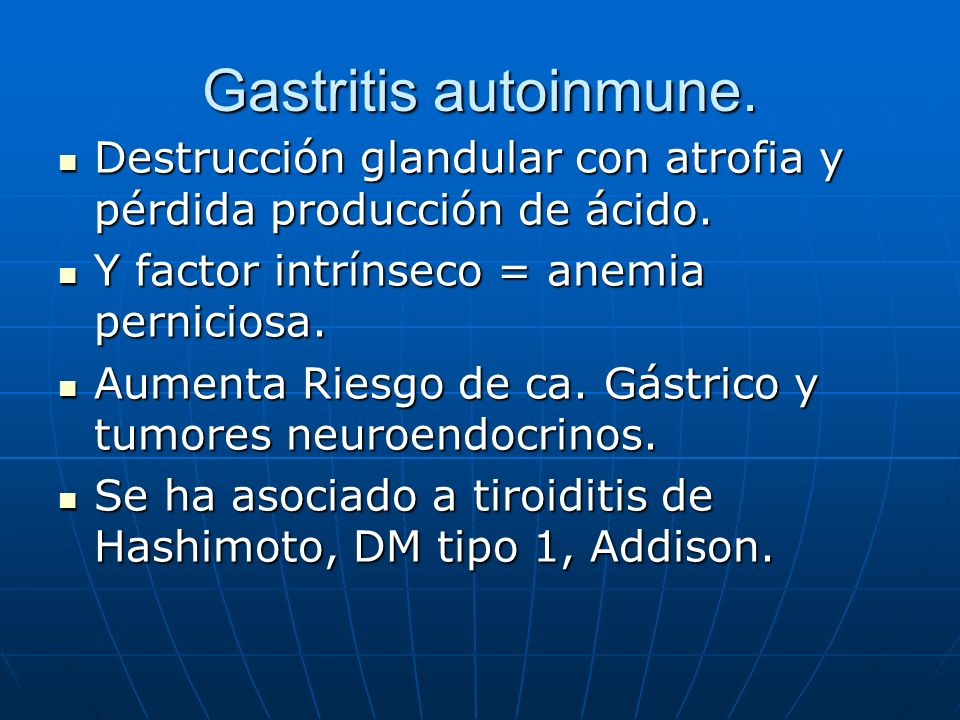 Gastritis autoinmune. Destrucción glandular con atrofia y pérdida producción de ácido. Destrucción glandular con atrofia y pérdida producción de ácido