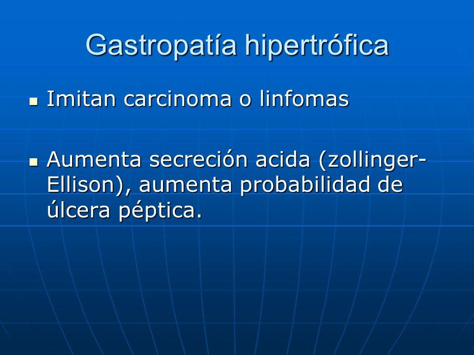 Gastropatía hipertrófica Imitan carcinoma o linfomas Imitan carcinoma o linfomas Aumenta secreción acida (zollinger- Ellison), aumenta probabilidad de