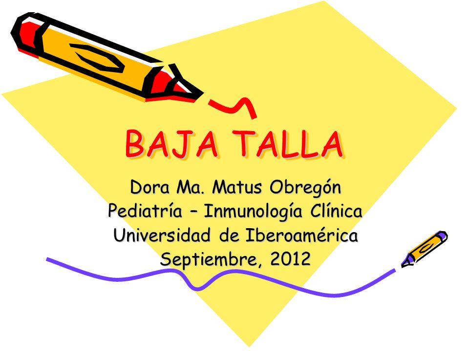 BAJA TALLA Dora Ma. Matus Obregón Pediatría – Inmunología Clínica Universidad de Iberoamérica Septiembre, 2012