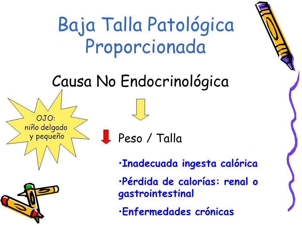 Baja Talla Patológica Proporcionada Causa No Endocrinológica Peso / Talla Inadecuada ingesta calórica Pérdida de calorías: renal o gastrointestinal En