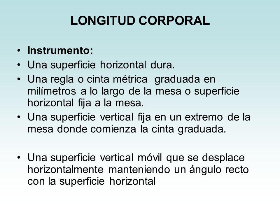 LONGITUD CORPORAL Instrumento: Una superficie horizontal dura. Una regla o cinta métrica graduada en milímetros a lo largo de la mesa o superficie hor