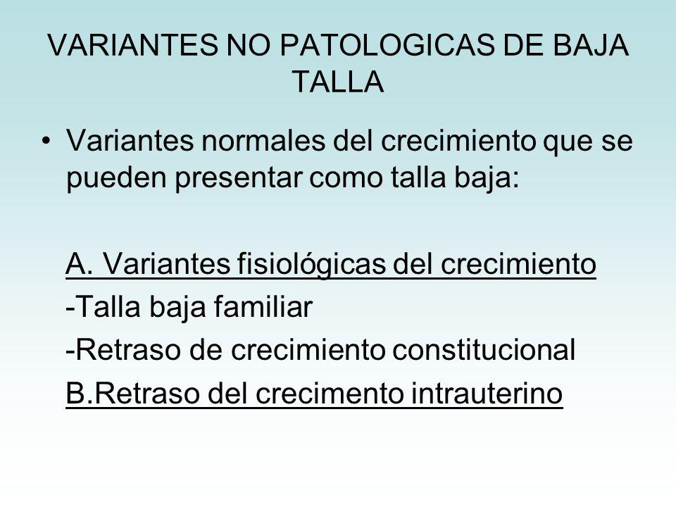 VARIANTES NO PATOLOGICAS DE BAJA TALLA Variantes normales del crecimiento que se pueden presentar como talla baja: A. Variantes fisiológicas del creci
