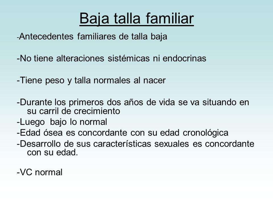 Baja talla familiar - Antecedentes familiares de talla baja -No tiene alteraciones sistémicas ni endocrinas -Tiene peso y talla normales al nacer -Dur