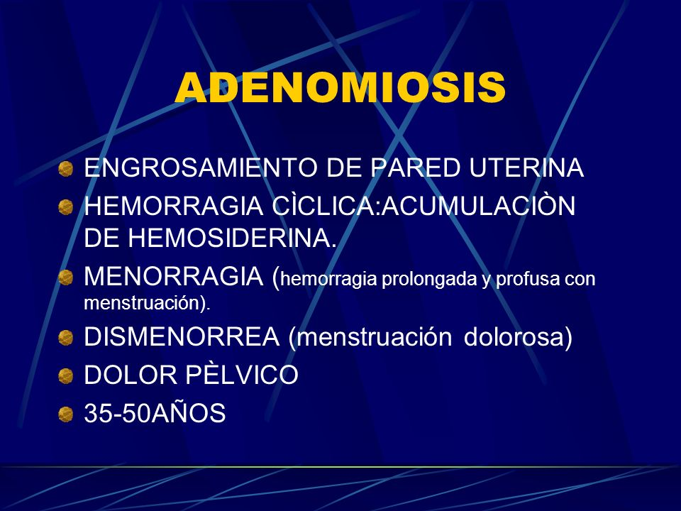 ADENOMIOSIS ENGROSAMIENTO DE PARED UTERINA HEMORRAGIA CÌCLICA:ACUMULACIÒN DE HEMOSIDERINA. MENORRAGIA ( hemorragia prolongada y profusa con menstruaci