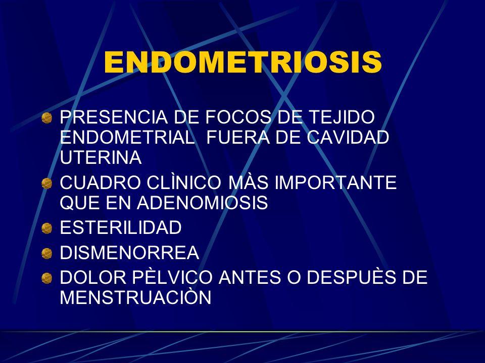 ENDOMETRIOSIS PRESENCIA DE FOCOS DE TEJIDO ENDOMETRIAL FUERA DE CAVIDAD UTERINA CUADRO CLÌNICO MÀS IMPORTANTE QUE EN ADENOMIOSIS ESTERILIDAD DISMENORR