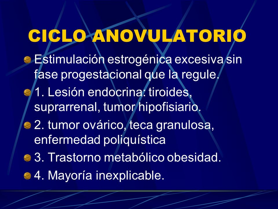 CICLO ANOVULATORIO Estimulación estrogénica excesiva sin fase progestacional que la regule. 1. Lesión endocrina: tiroides, suprarrenal, tumor hipofisi
