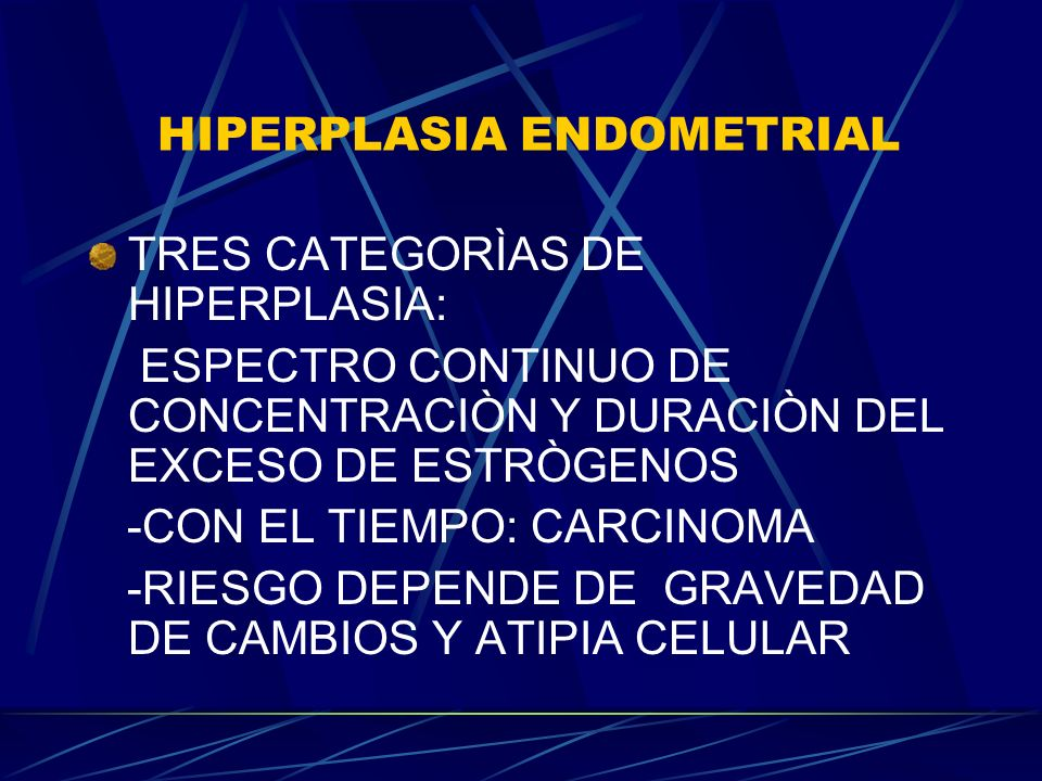 HIPERPLASIA ENDOMETRIAL TRES CATEGORÌAS DE HIPERPLASIA: ESPECTRO CONTINUO DE CONCENTRACIÒN Y DURACIÒN DEL EXCESO DE ESTRÒGENOS -CON EL TIEMPO: CARCINOMA -RIESGO DEPENDE DE GRAVEDAD DE CAMBIOS Y ATIPIA CELULAR