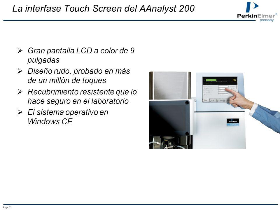 Page 35 La interfase Touch Screen del AAnalyst 200 Gran pantalla LCD a color de 9 pulgadas Diseño rudo, probado en más de un millón de toques Recubrimiento resistente que lo hace seguro en el laboratorio El sistema operativo en Windows CE