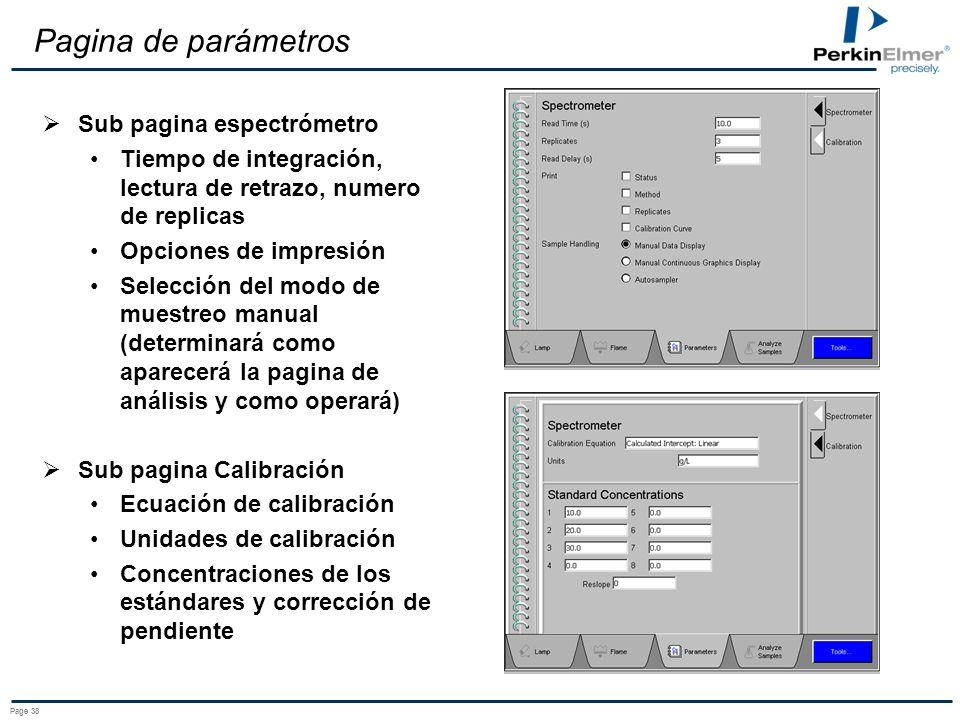 Page 38 Pagina de parámetros Sub pagina espectrómetro Tiempo de integración, lectura de retrazo, numero de replicas Opciones de impresión Selección del modo de muestreo manual (determinará como aparecerá la pagina de análisis y como operará) Sub pagina Calibración Ecuación de calibración Unidades de calibración Concentraciones de los estándares y corrección de pendiente