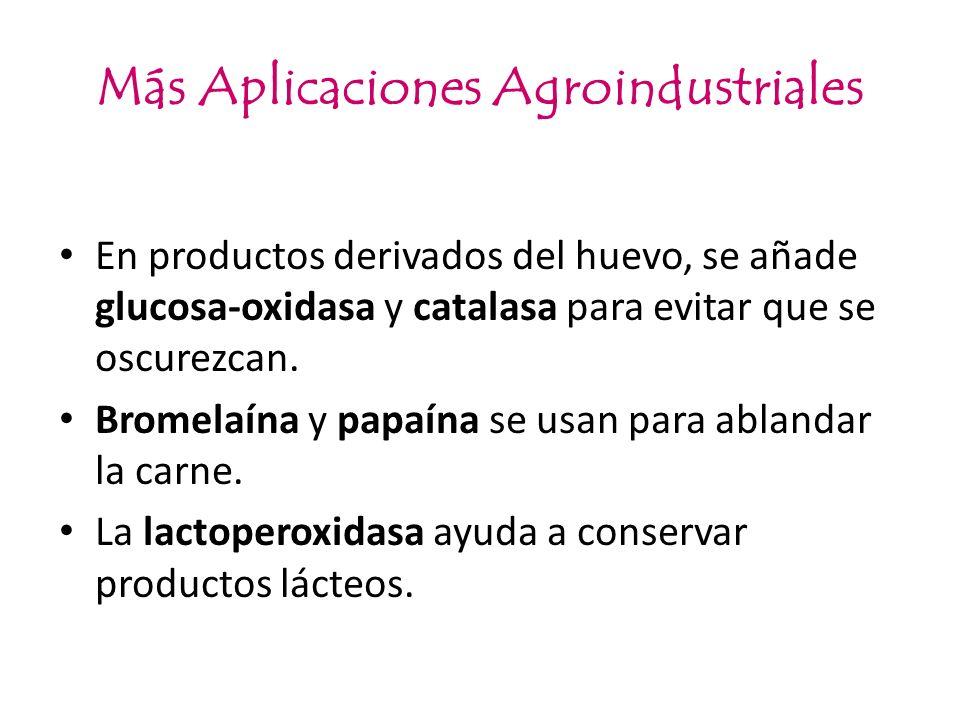 Más Aplicaciones Agroindustriales En productos derivados del huevo, se añade glucosa-oxidasa y catalasa para evitar que se oscurezcan. Bromelaína y pa