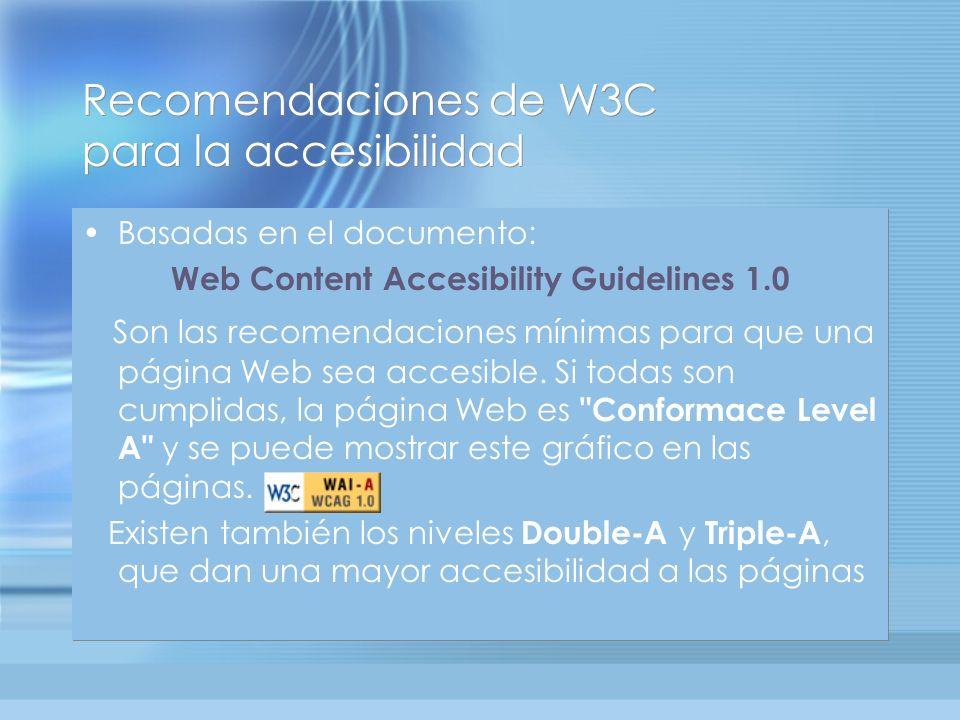 Recomendaciones de W3C para la accesibilidad Basadas en el documento: Web Content Accesibility Guidelines 1.0 Son las recomendaciones mínimas para que una página Web sea accesible.
