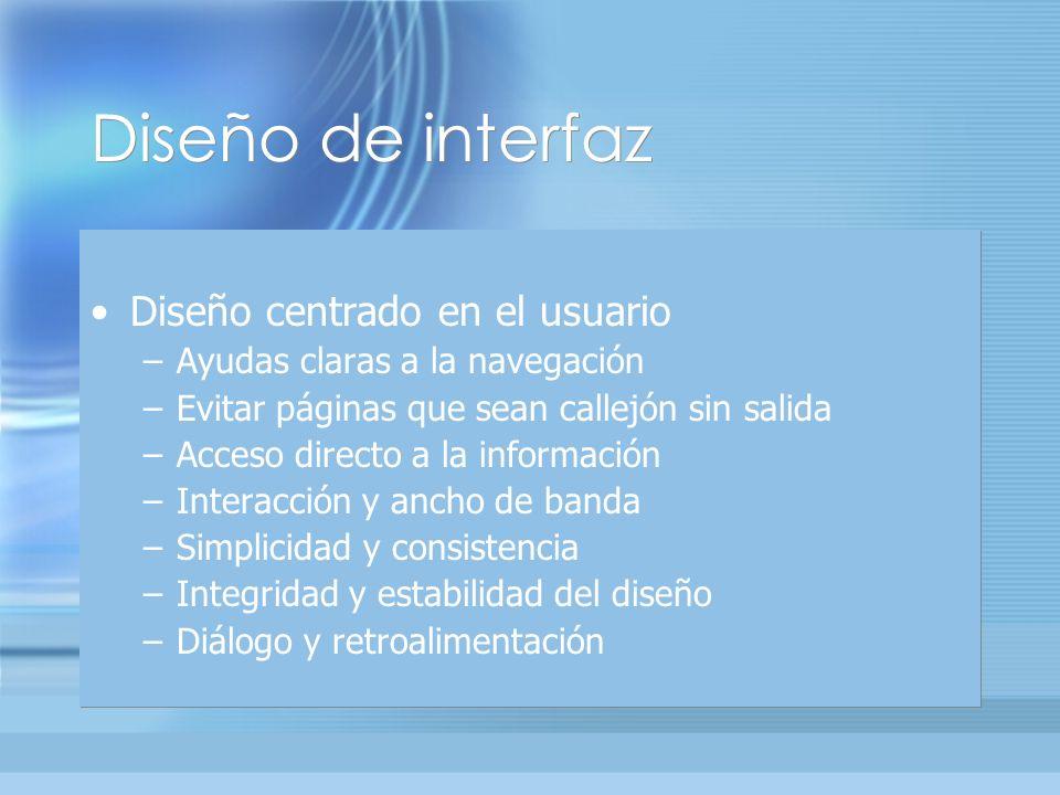 Diseño de interfaz Diseño centrado en el usuario –Ayudas claras a la navegación –Evitar páginas que sean callejón sin salida –Acceso directo a la información –Interacción y ancho de banda –Simplicidad y consistencia –Integridad y estabilidad del diseño –Diálogo y retroalimentación Diseño centrado en el usuario –Ayudas claras a la navegación –Evitar páginas que sean callejón sin salida –Acceso directo a la información –Interacción y ancho de banda –Simplicidad y consistencia –Integridad y estabilidad del diseño –Diálogo y retroalimentación