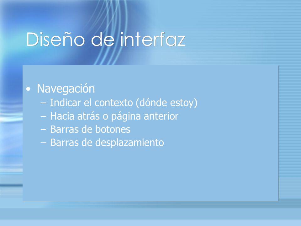 Diseño de interfaz Navegación –Indicar el contexto (dónde estoy) –Hacia atrás o página anterior –Barras de botones –Barras de desplazamiento Navegación –Indicar el contexto (dónde estoy) –Hacia atrás o página anterior –Barras de botones –Barras de desplazamiento