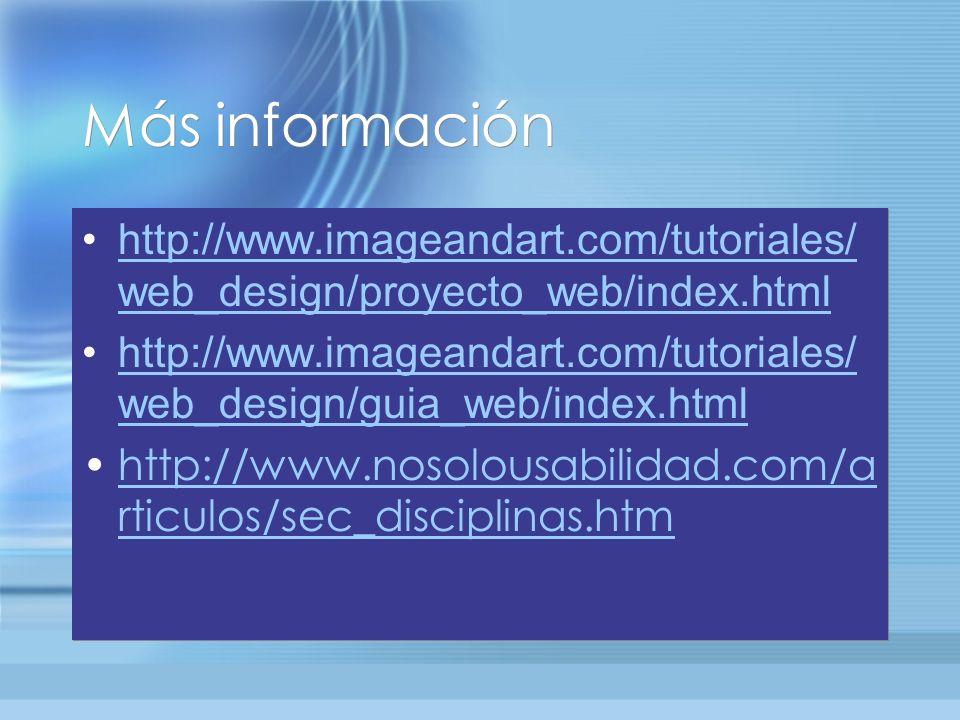 Más información http://www.imageandart.com/tutoriales/ web_design/proyecto_web/index.htmlhttp://www.imageandart.com/tutoriales/ web_design/proyecto_web/index.html http://www.imageandart.com/tutoriales/ web_design/guia_web/index.htmlhttp://www.imageandart.com/tutoriales/ web_design/guia_web/index.html http://www.nosolousabilidad.com/a rticulos/sec_disciplinas.htmhttp://www.nosolousabilidad.com/a rticulos/sec_disciplinas.htm http://www.imageandart.com/tutoriales/ web_design/proyecto_web/index.htmlhttp://www.imageandart.com/tutoriales/ web_design/proyecto_web/index.html http://www.imageandart.com/tutoriales/ web_design/guia_web/index.htmlhttp://www.imageandart.com/tutoriales/ web_design/guia_web/index.html http://www.nosolousabilidad.com/a rticulos/sec_disciplinas.htmhttp://www.nosolousabilidad.com/a rticulos/sec_disciplinas.htm