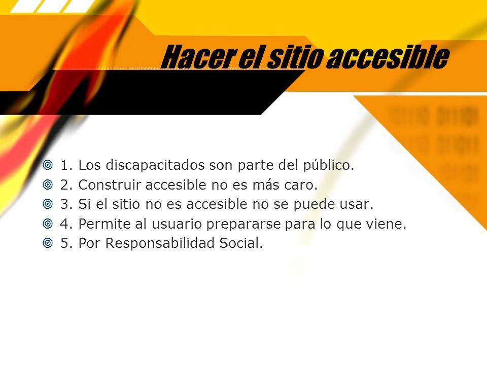 Hacer el sitio accesible 1. Los discapacitados son parte del p ú blico. 2. Construir accesible no es m á s caro. 3. Si el sitio no es accesible no se