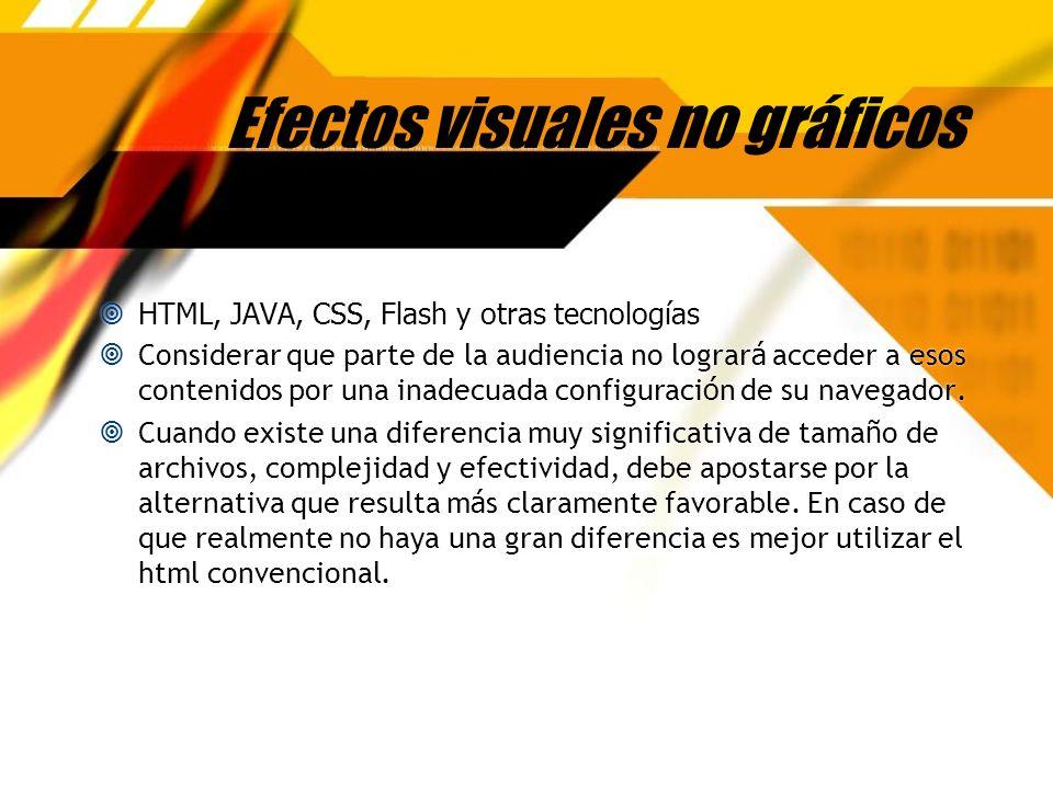 Efectos visuales no gráficos HTML, JAVA, CSS, Flash y otras tecnologías Considerar que parte de la audiencia no lograr á acceder a esos contenidos por