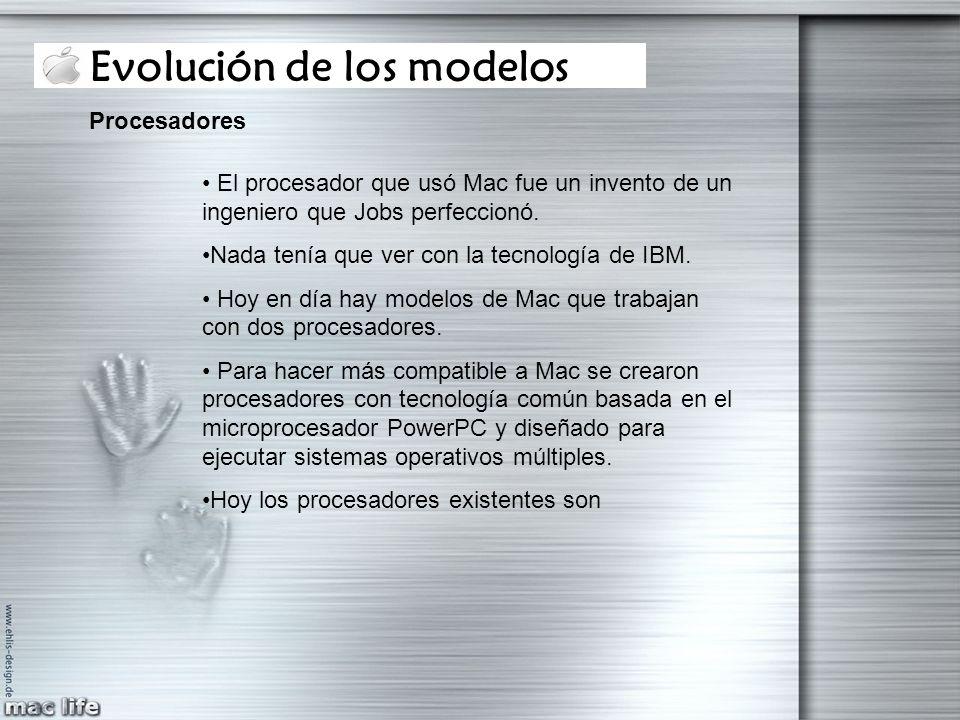 Evolución de los modelos Procesadores El procesador que usó Mac fue un invento de un ingeniero que Jobs perfeccionó. Nada tenía que ver con la tecnolo