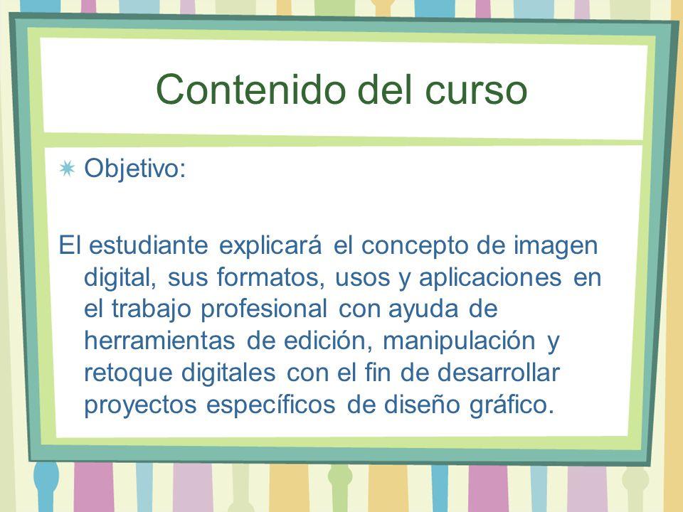 Contenido del curso Objetivo: El estudiante explicará el concepto de imagen digital, sus formatos, usos y aplicaciones en el trabajo profesional con a