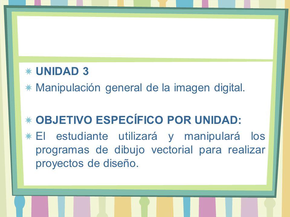 UNIDAD 3 Manipulación general de la imagen digital. OBJETIVO ESPECÍFICO POR UNIDAD: El estudiante utilizará y manipulará los programas de dibujo vecto