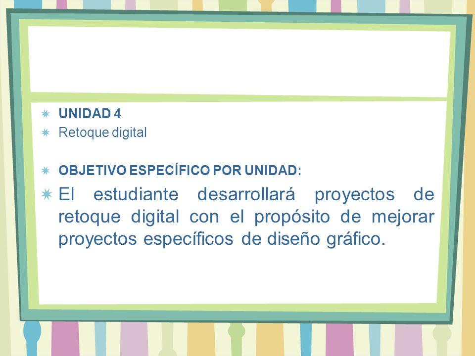 UNIDAD 4 Retoque digital OBJETIVO ESPECÍFICO POR UNIDAD: El estudiante desarrollará proyectos de retoque digital con el propósito de mejorar proyectos