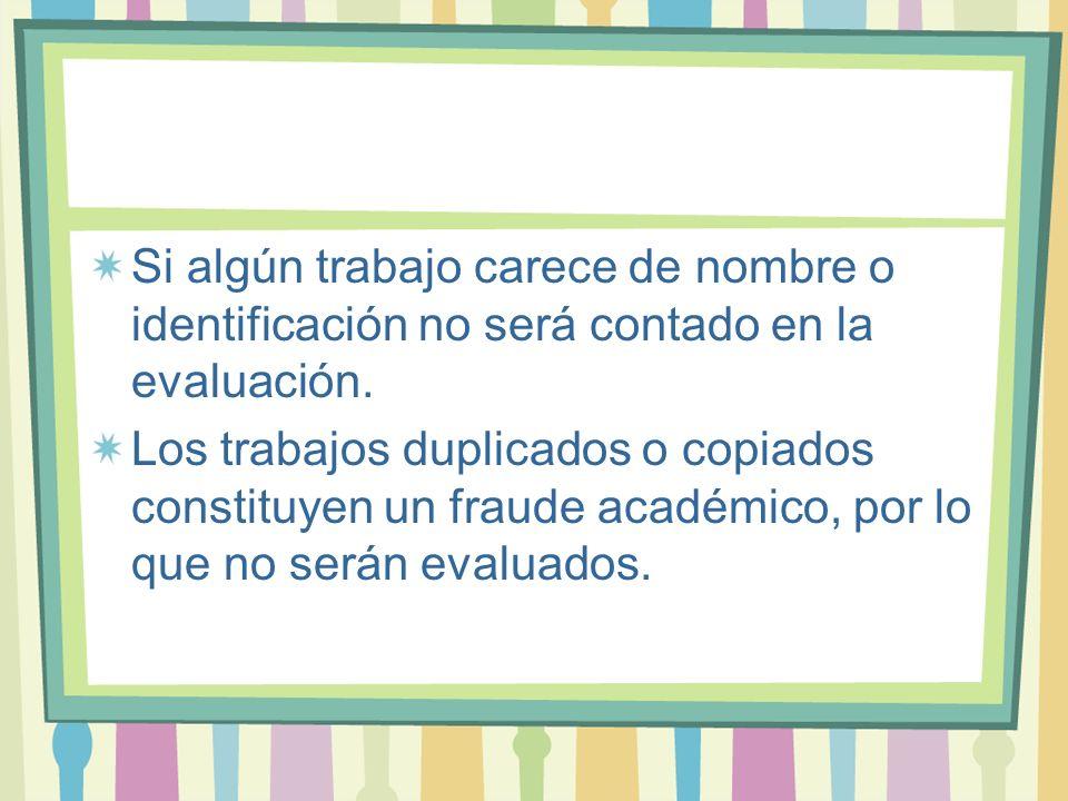 Si algún trabajo carece de nombre o identificación no será contado en la evaluación. Los trabajos duplicados o copiados constituyen un fraude académic
