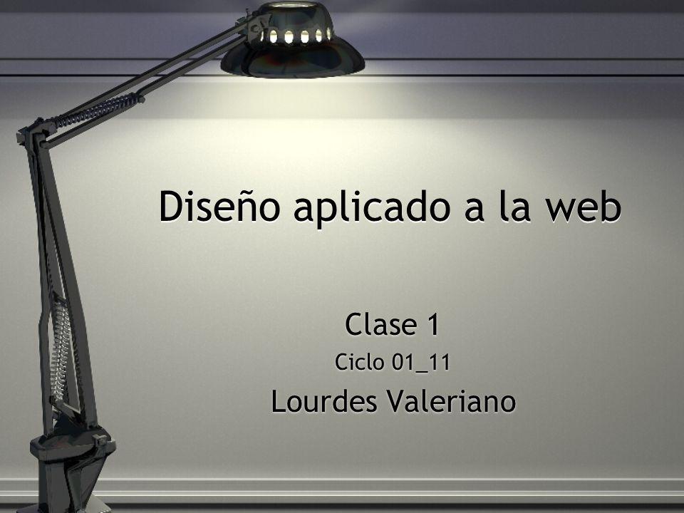 Diseño aplicado a la web Clase 1 Ciclo 01_11 Lourdes Valeriano Clase 1 Ciclo 01_11 Lourdes Valeriano
