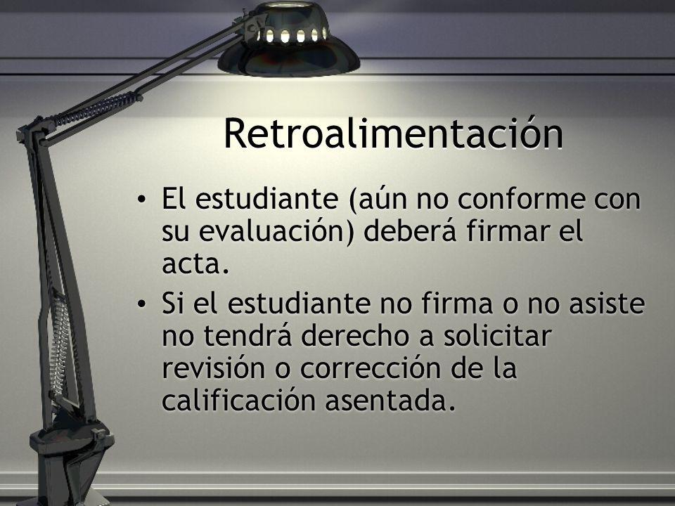 Retroalimentación El estudiante (aún no conforme con su evaluación) deberá firmar el acta. Si el estudiante no firma o no asiste no tendrá derecho a s