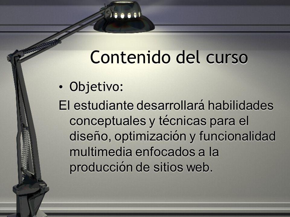 Contenido del curso Objetivo: El estudiante desarrollar á habilidades conceptuales y t é cnicas para el dise ñ o, optimizaci ó n y funcionalidad multimedia enfocados a la producci ó n de sitios web.