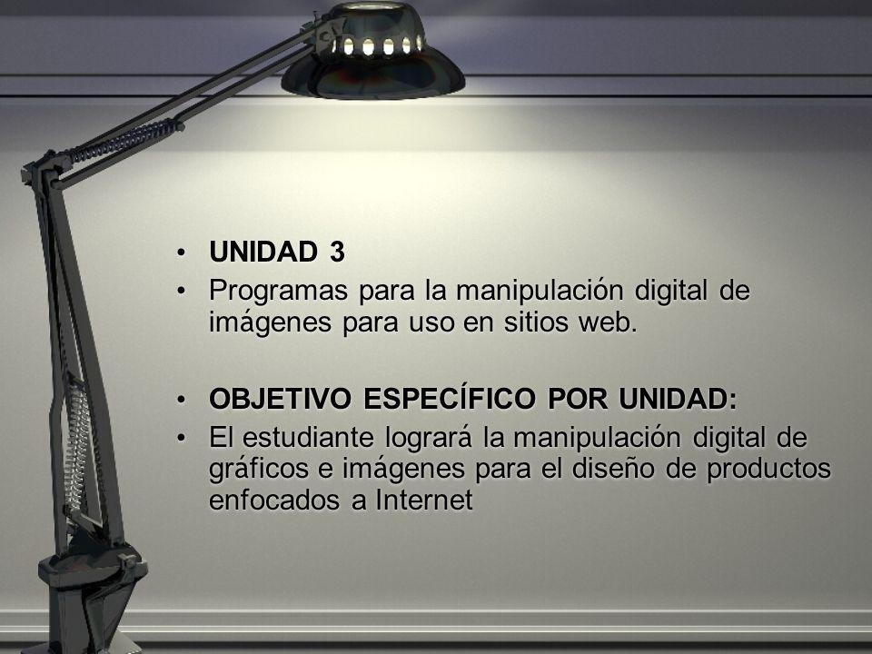 UNIDAD 3 Programas para la manipulaci ó n digital de im á genes para uso en sitios web. OBJETIVO ESPEC Í FICO POR UNIDAD: El estudiante lograr á la ma